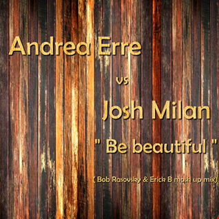 Andrea Erre & Josh Milan - Be Beautiful (Bob Rasovsky & Erick B Mashup Mix)