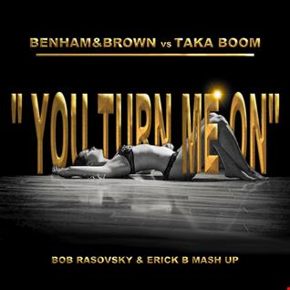 Benham & Brown Vs Taka Boom - You Turn Me On (Bob Rasovsky & Erick B MashUp Mix)