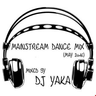 Mainstream Dance Mix - DJ Yaka (May 2016)