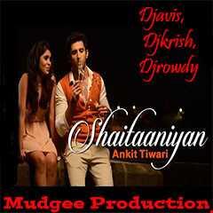 "Badmashiyaan|""Official Shaitaniyan Remix""|Djavis & Rowdy|(Ankit Tiwari)"