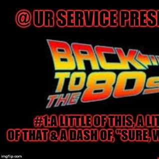 @ UR Service pres Back To The 80's #1:A Little Of This, A Little Of That & A Dash Of ''Sure, Why Not''
