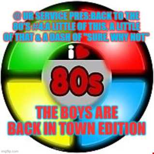 @ UR Service pres:Back To The 80's #4:A Little Of This, A Little Of That & A Dash Of ''Sure, Why Not''-The Boys Are Back In Town Edition
