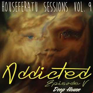 Addicted ( Episode 5 ) - Houseferatu Sessions Vol. 9