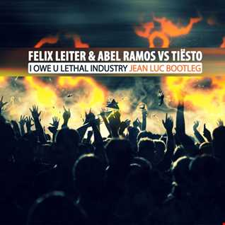 Felix Leiter & Abel Ramos vs Tiësto - I Owe U Lethal Industry (Jean Luc Bootleg)