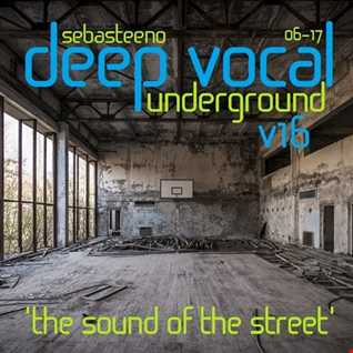 DEEP VOCAL Underground Vol SIXTEEN   'The Sound Of The Street!'   June 2017