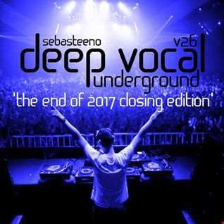 DEEP VOCAL Underground Volume TWENTY SIX   'The End Of 2017 Closing Edition!'