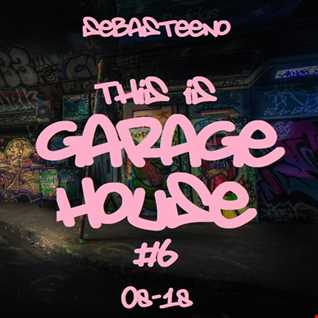 This Is GARAGE HOUSE 6   August 2018