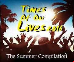 Times Of Our Lives 2016   The Summer Compilation