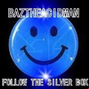 BazTheAcidMan   Follow The Silver Box