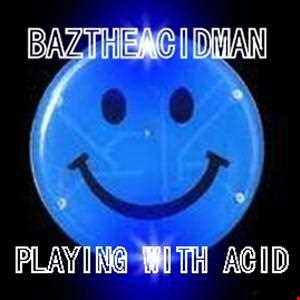 BazTheAcidMan   Playing With Acid