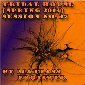 TRIBAL HOUSE SESSION NO. 27 (SPRING 2013) BY MATIASS PRODUCER