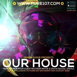 Jason Judge presents - Our House feat. White-E (Planet Bounce) live on Pure 107 Saturday 19th August 2017