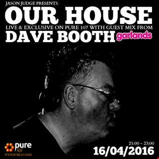 Our House Radio With Jason Judge & Guest Mix From Dave Booth Live On Pure 107 16.04.2016