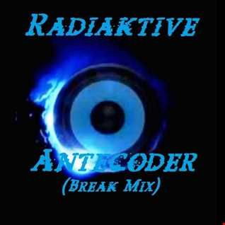 ☣RaDiaKTiVe☢   Antecoder (Break Mix)