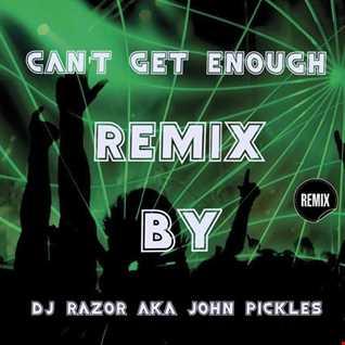 Can't Get Enough Remix - By DJ Razor AKA John Pickles