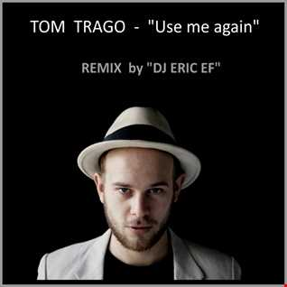 "TOM TRAGO - ""Use me again"" - (Remix by DJ Eric EF)"
