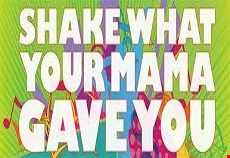 Shake what your mama gave you!!!