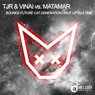 TJR & Vinai vs. Matamar - Bounce Future Cat Generation Once Upon Time (Mellody Mashup)
