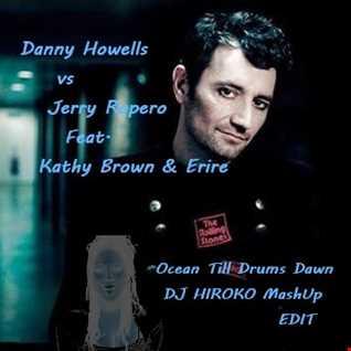 Danny Howells vs Jerry Ropero Feat. Kathy Brown & Erire - Ocean Till Drums Dawn [DJ HIROKO MashUp Edit]