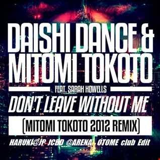 DAISHI DANCE & MITOMI TOKOTO Feat. SARAH HOWELLS - Don't Leave without Me -MITOMI TOKOTO 2012 remix-[HARUKI@JP JCBD@ARENA club Edit]