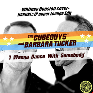 The Cube Guys Feat. Barbara Tucker - I Wanna Dance With Somebody -Whitney Houston cover-[HARUKI#JP upper Lounge Edit]