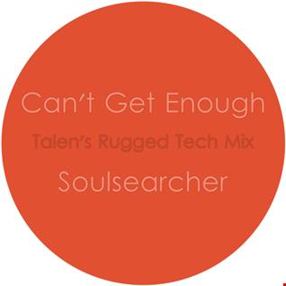 Can't Get Enough (Talen's Rugged Tech Mix)  Soulsearcher
