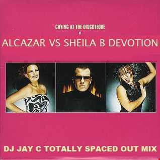 Alcazar vs Sheila B Devotion   Crying At The Discotheque (DJ Jay C Totally Spaced Out Mix)