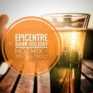 EPICENTRE - THE BANK HOLIDAY HOTMIX - 26/05/2017