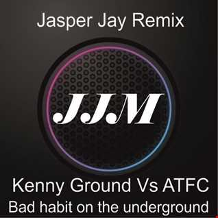 Kenny Ground vs ATFC - Bad habit On The Underground ( Jasper Jay Remix )