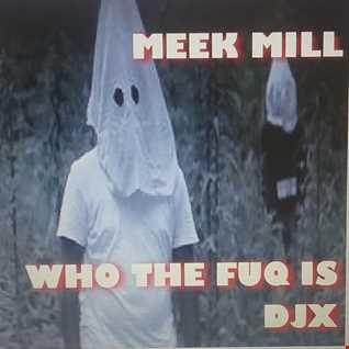 MEEK MILL    WHO THE FUQ IS DJX