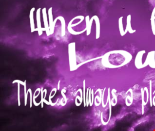 when u feel low theres always a place to go