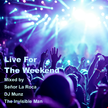 LIVE FOR THE WEEKEND Mixed by Señor La Roca, DJ Munz and The Invisible Man