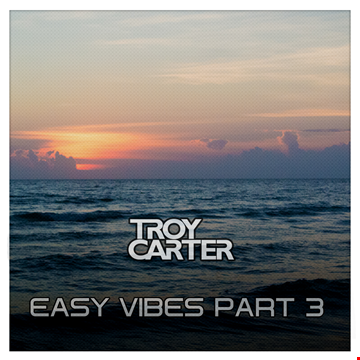 Troy Carter presents - Easy Vibes Part 3