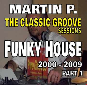 MARTIN P. - THE CLASSIC GROOVE SESSIONS - FUNKY HOUSE – 2000 – 2009 – Pt. 1