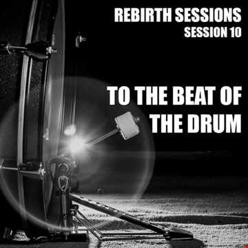 The Rebirth Sessions - Session 10 To The Beat of The Drum